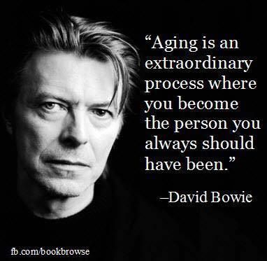 "I think ageing is an extraordinary process whereby you become the person that you always should have been."" David Bowie"
