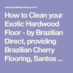 How to Clean your Exotic Hardwood Floor - by Brazilian Direct, providing Brazilian Cherry Flooring, Santos Mahogany, Brazilian Teak, and other Exotic Hardwood Floors and Accessories