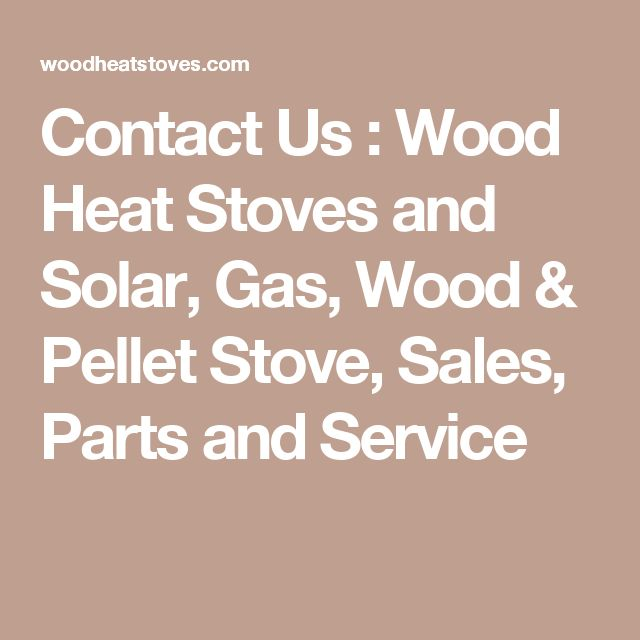 Contact Us : Wood Heat Stoves and Solar, Gas, Wood & Pellet Stove, Sales, Parts and Service