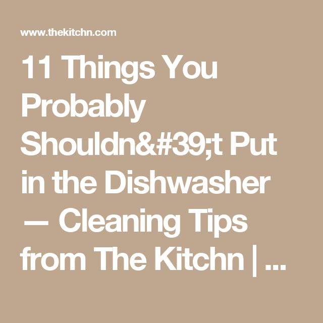 11 Things You Probably Shouldn't Put in the Dishwasher — Cleaning Tips from The Kitchn | The Kitchn
