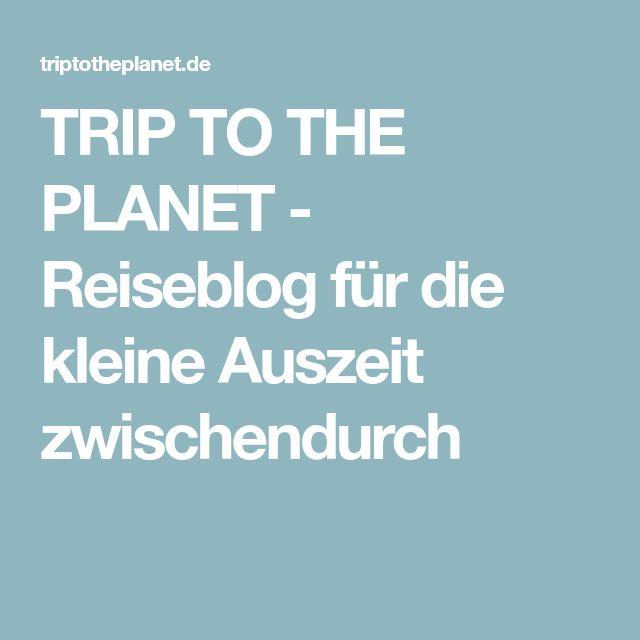TRIP TO THE PLANET - Reiseblog für die kleine Auszeit zwischendurch
