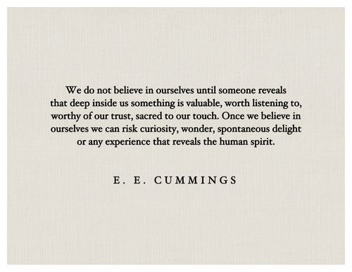 """""""We do not believe in ourselves until someone reveals that deep inside us something is valuable, worth listening to, worthy of our trust, sacred to our touch. Once we believe in ourselves we can risk curiosity, wonder, spontaneous delight or any experience that reveals the human spirit.""""  E.E. Cummings #quote"""
