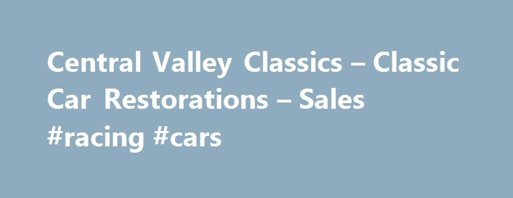 Central Valley Classics – Classic Car Restorations – Sales #racing #cars http://philippines.remmont.com/central-valley-classics-classic-car-restorations-sales-racing-cars/  #muscle cars for sale # Central Valley Classics offers antique cars, classic cars, vintage cars, muscle cars, hot Rods, street rods, specialty cars project cars for sale in California. Central Valley Classics has been in Fresno for over 20 years helping sell classic cars to enthusiasts across the US and around the world…