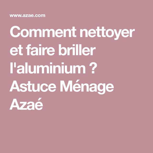 Comment Nettoyer Et Faire Briller L Aluminium Astuce Menage Astuces