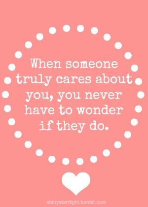 When someone truly cares about you, you never have to wonder   if they do.