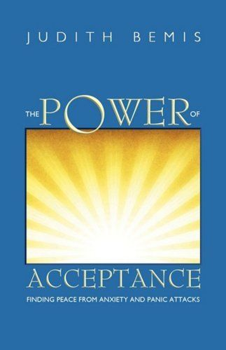 The Power of Acceptance: Finding Peace from Anxiety and Panic Attacks by Judith Bemis. Save 6 Off!. $12.17. Publication: July 7, 2008. Publisher: Open Door Outreach (July 7, 2008)