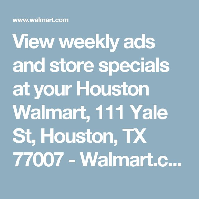 View weekly ads and store specials at your Houston Walmart, 111 Yale St, Houston, TX 77007 - Walmart.com