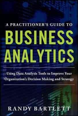 A Practitioner's Guide to Business Analytics: Using Data Analysis Tools to Improve Your Organization's Decision M...