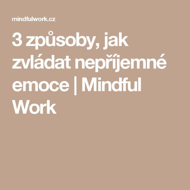 3 způsoby, jak zvládat nepříjemné emoce | Mindful Work