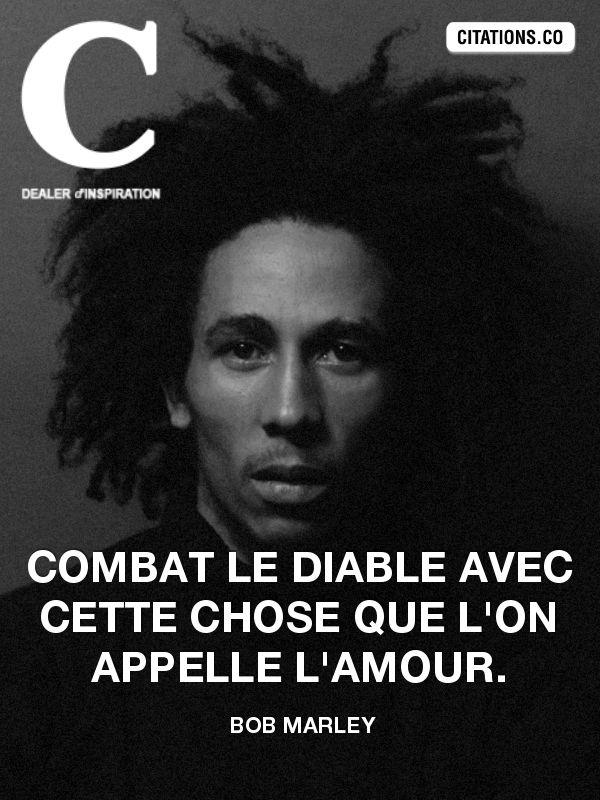 Combat le diable avec cette chose que l'on appelle l'amour. - Bob Marley