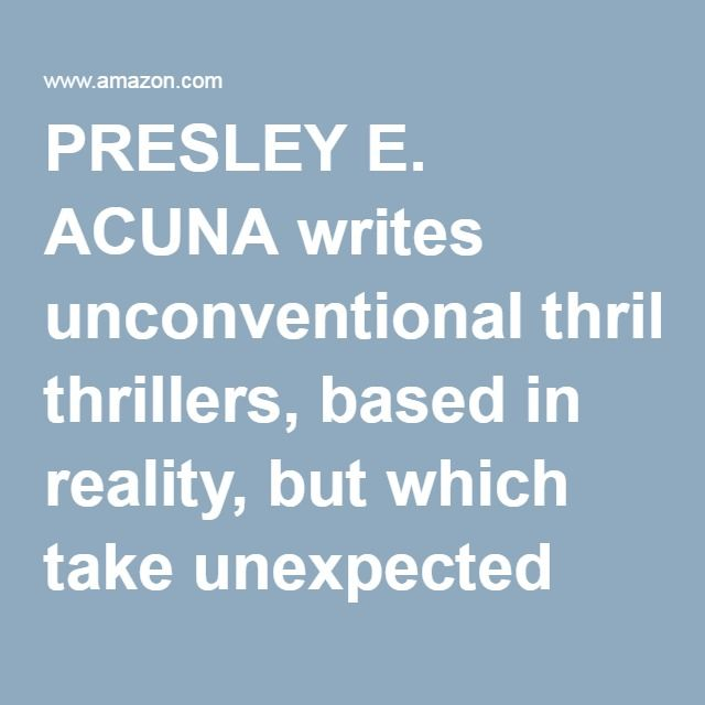 PRESLEY E. ACUNA writes unconventional thrillers, based in reality, but which take unexpected turns into the realms of fantasy, magical realism, science fiction and horror. His aim is to engage the reader in an engrossing mystery or adventure, while simultaneously using the situation to explore the deeper meanings of the ideas behind the story. When he is not writing, he is working as a systems engineer on the dot com frontier. He is also a musician, and formerly a member of the Supertones…