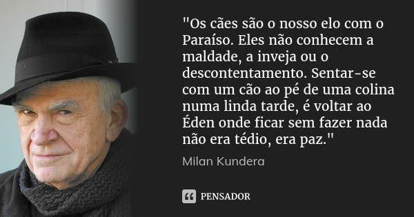 """""""Os cães são o nosso elo com o Paraíso. Eles não conhecem a maldade, a inveja ou o descontentamento. Sentar-se com um cão ao pé de uma colina numa linda tarde, é voltar ao Éden onde ficar... — Milan Kundera"""