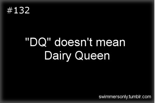 "I grew up swimming, so when I found out that DQ also meant Dairy Queen, I was like, ""What? No. Since when? That's stupid."" Because I thought that if you were going to go to a restaurant, you shouldn't call it something that has such a negative connotation or nobody's going to want to go with you. I was like 12."
