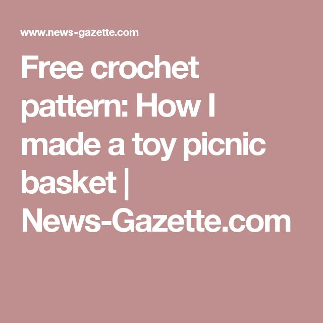 Free crochet pattern: How I made a toy picnic basket | News-Gazette.com