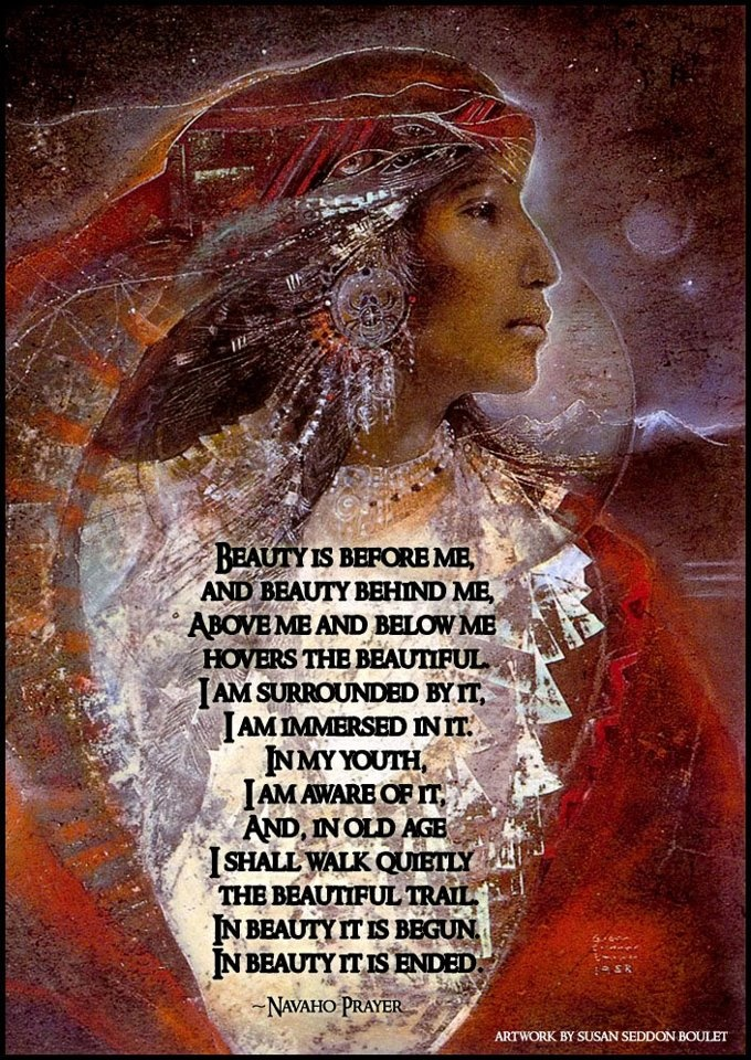 Beauty is before me, And beauty behind me, Above me and below me Hovers the beautiful. I am surrounded by it, I am immersed in it. In my youth, I am aware of it, And, in old age I shall walk quietly The beautiful trail. In beauty it is begun. In beauty it is ended. ~ Navaho Prayer [Artwork by Susan Seddon Boulet]