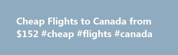Cheap Flights to Canada from $152 #cheap #flights #canada http://entertainment.remmont.com/cheap-flights-to-canada-from-152-cheap-flights-canada-3/  #cheap flights canada # Find Cheap Flights to Canada Prices are per person and are for e tickets and include all taxes fees in USD.…