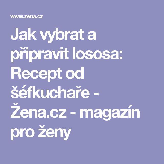 Jak vybrat a připravit lososa: Recept od šéfkuchaře - Žena.cz - magazín pro ženy