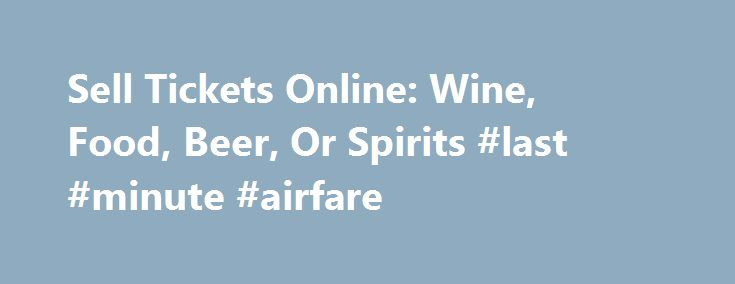 Sell Tickets Online: Wine, Food, Beer, Or Spirits #last #minute #airfare http://tickets.nef2.com/sell-tickets-online-wine-food-beer-or-spirits-last-minute-airfare/  Sell Tickets Online Sell tickets online to your event. Secure and easy! No merchant account or credit card capabilities necessary. Low cost per-ticket fees for you and/or your customers. Guaranteed secure credit card processing. E-Ticket Option. Printable PDF tickets delivered via email. (see a sample ) Highlighted event posting…