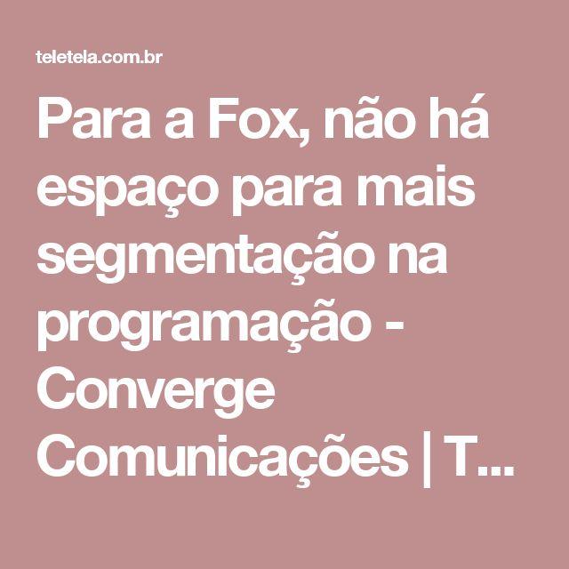 Para a Fox, não há espaço para mais segmentação na programação - Converge Comunicações | TELA VIVA News