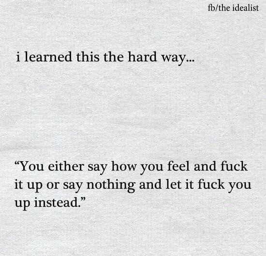 I learned this the hard way - you either say how you feel and fuck it up, or say nothing and let it fuck you up instead.