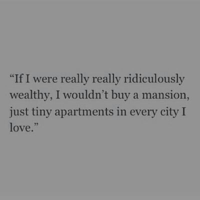 If I were really really ridiculously wealthy, I wouldn't by a mansion, just tiny apartments in every city I love