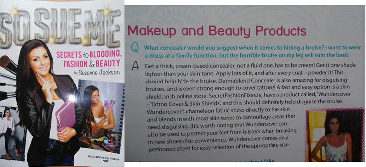 """Here it is, your sneak peak at our mention in the Q&A section of Suzanne Jackson's So Sue Me-Blog amazing book """"Secrets to Blogging, Fashion & Beauty"""", our cool product Wundercover Tattoo Cover & Skin Shields is recommended for covering bruises or protecting your feet from blisters. Make sure you pick up a copy, its a brillant read. http://www.secretfashionfixes.ie/wundercover--tattoo-cover--skin-shields/sts%20wunderpd.html"""