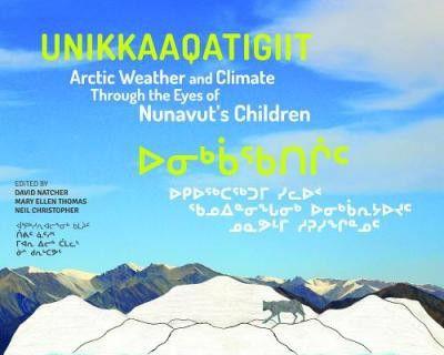 Unikkaaqatigiit : Arctic Weather and Climate Through the Eyes of Nunavut's Children