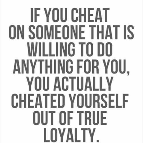 If you cheat on someone that is willing to do anything for you, you actually cheated yourself out of true loyalty.  Thank you, Thank you, Thank you, Now he is all mine and I am all his for eternity!  Your screw-up, made for  the best thing to ever happen to me, I wont treat him anything like you did.