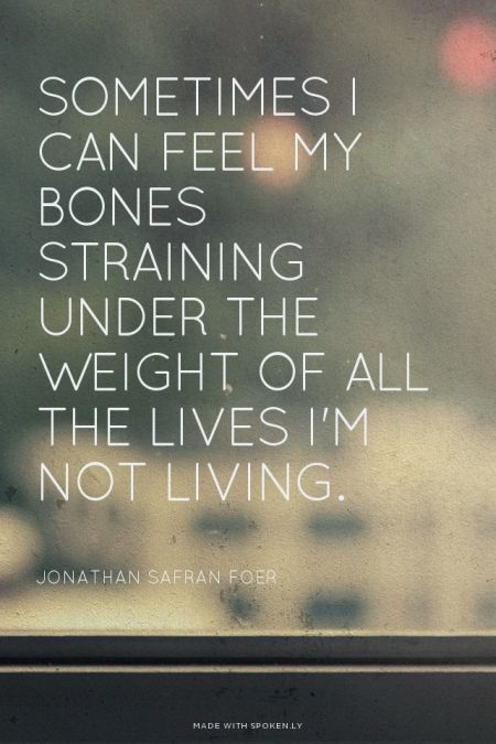 Sometimes I can feel my bones straining under the weight of all the lives I'm not living. - Jonathan Safran Foer | Esteé made this with Spoken.ly