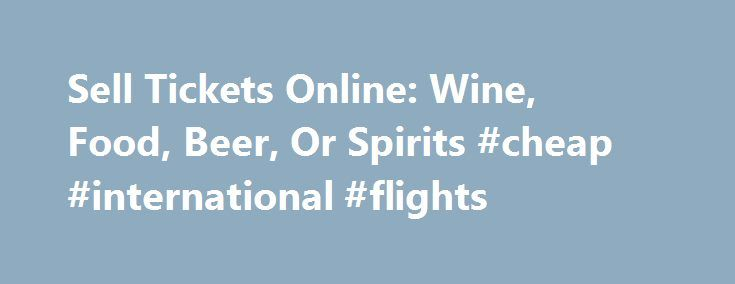 Sell Tickets Online: Wine, Food, Beer, Or Spirits #cheap #international #flights http://tickets.remmont.com/sell-tickets-online-wine-food-beer-or-spirits-cheap-international-flights/  Sell Tickets Online Sell tickets online to your event. Secure and easy! No merchant account or credit card capabilities necessary. Low cost per-ticket fees for you and/or your customers. Guaranteed (...Read More)