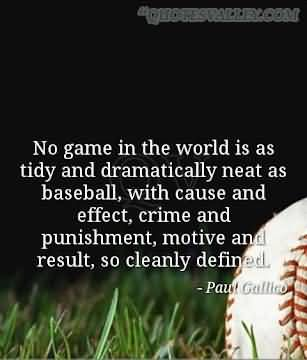 No game in the world is as tidy and dramatically neat as baseball, with the cause and effect, crime and punishment, motive and result, so clearly defined. Paul G.
