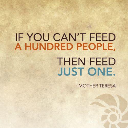 """If you can't feed a hundred people, then feed just one."" Mother Teresa #quotes #generosity    Get more of that good inspiration, here: http://www.currencyofgiving.com/post/kickstart-your-week-the-giving-buzz-a-philanthropist-going-broke/#"