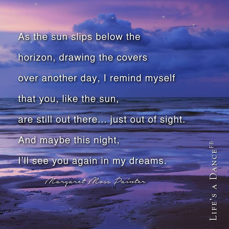 As the sun slips below the horizon, drawing the covers over another day, I remind myself that you, like the sun are still out there....just out of sight. And maybe this night, I'll see you again in my dreams.
