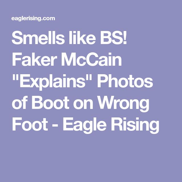"""Smells like BS! Faker McCain """"Explains"""" Photos of Boot on Wrong Foot - Eagle Rising"""