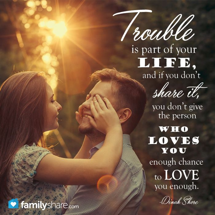 Trouble is part of your life, and if you don't share it, you don't give the person who loves you enough chance to love you enough. -Dinah Shore