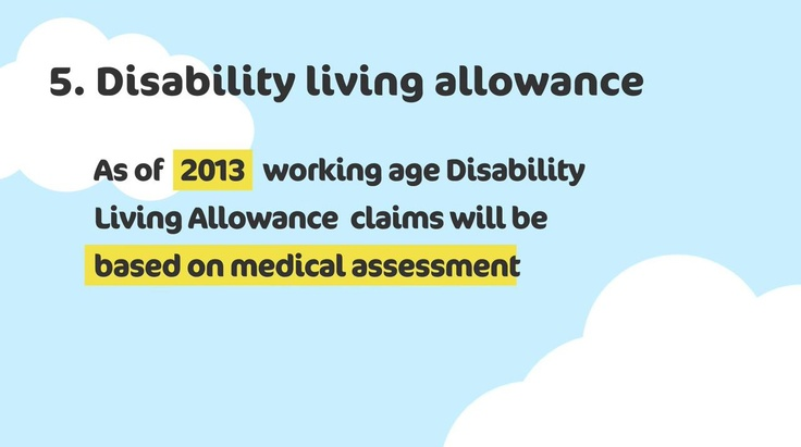If you claim Disability Living Allowance - you may be affected by the benefits change. To find out more about how the benefit changes may affect you, visit http://www.k-h-t.org/main.cfm?type=WELFAREREFORM