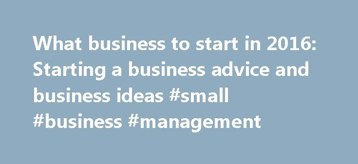 What business to start in 2016: Starting a business advice and business ideas #small #business #management http://bank.remmont.com/what-business-to-start-in-2016-starting-a-business-advice-and-business-ideas-small-business-management/  #best business to start # What business to start in 2016 Do you dream of starting a business? You're not alone. 25% of UK adults want to start a business in 2016. rising to 70% among those aged 25-34 as more people aspire to experience the kind of independence…
