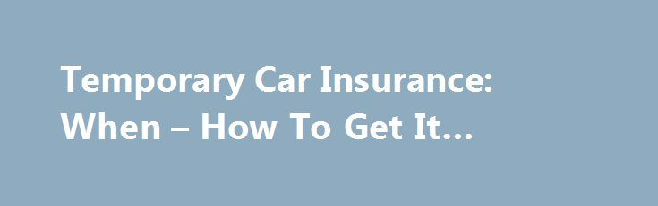 Temporary Car Insurance: When – How To Get It #renting #a #car http://england.remmont.com/temporary-car-insurance-when-how-to-get-it-renting-a-car/  #temp car insurance # Temporary Car Insurance: When How To Get It Why you may need a temporary car insurance policy – and how to get short-term coverage. You may need temporary car insurance if you re renting a car. Drivers need auto insurance in most US states. If you're behind the wheel and not carrying an insurance policy, things could go bad…