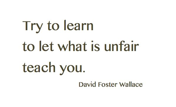 Try to learn to let what is unfair teach you. ~David Foster Wallace #entrepreneur #entrepreneurship #quote