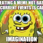 CREATING A MEME NOT BASED ON CURRENT EVENTS IS CALLED IMAGINATION | image tagged in memes,imagination spongebob | made w/ Imgflip meme maker