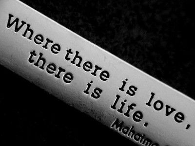 """""""Where there is love,there is life"""""""