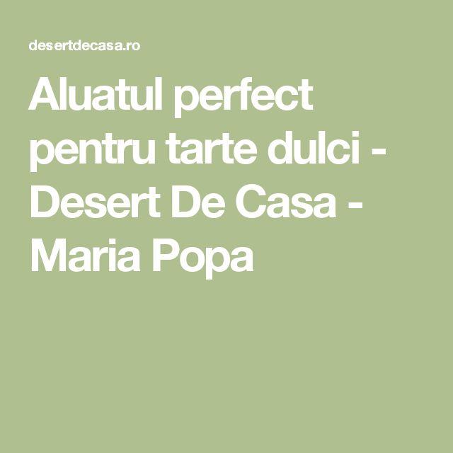 Aluatul perfect pentru tarte dulci - Desert De Casa - Maria Popa