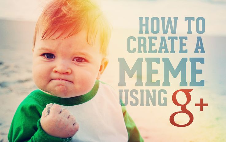 create a meme with google+... saving this to read later because what is a meme?