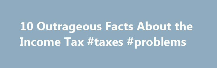 """10 Outrageous Facts About the Income Tax #taxes #problems http://seattle.remmont.com/10-outrageous-facts-about-the-income-tax-taxes-problems/  # 10 Outrageous Facts About the Income Tax As you struggle to prepare your taxes this year, you may take some comfort in knowing that your headache is being felt across the country. The following odd and outrageous facts show how widespread income tax problems are: The U.S. """"tax army"""" is bigger than the U.S. army in Iraq. Income taxes are so complex…"""
