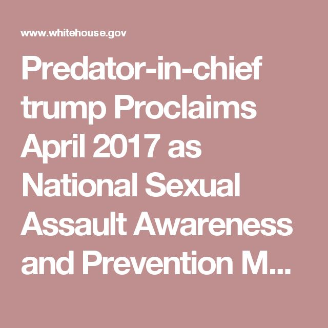 Predator-in-chief trump Proclaims April 2017 as National Sexual Assault Awareness and Prevention Month | whitehouse.gov #Hypocrisy #tRumptRash #Impeach #TrumpTrainWreck