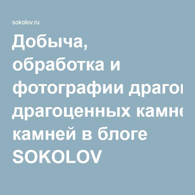 Добыча, обработка и фотографии драгоценных камней в блоге SOKOLOV