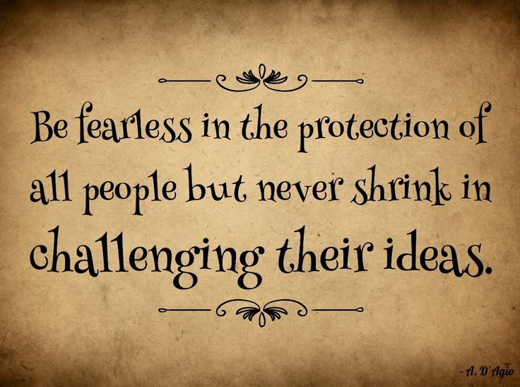 Good Be Fearless In The Protection Of All People But Never Shrink In The  Challenging Their Ideas