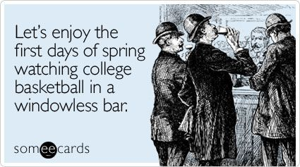 Lets enjoy the first days of spring watching college basketball in a windowless bar.