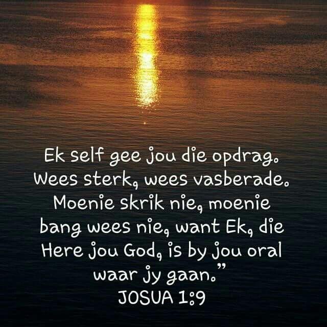 Joshua 1:9 Ek self gee jou die opdrag. Wees sterk, wees vasberade. Moenie skrik nie, moenie bang wees nie, want Ek, die Here jou God, is by jou oral waar jy gaan.