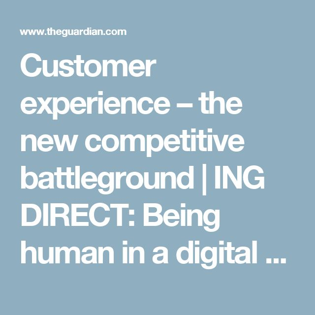 Customer experience – the new competitive battleground | ING DIRECT: Being human in a digital world | The Guardian